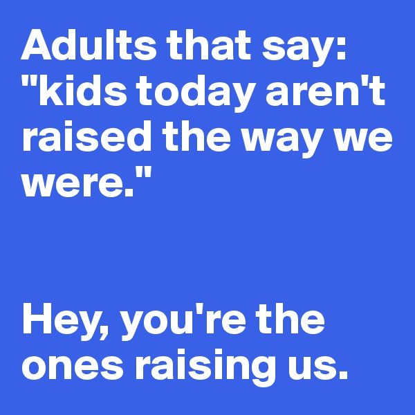 "Adults that say: ""kids today aren't raised the way we  were.""    Hey, you're the  ones raising us."