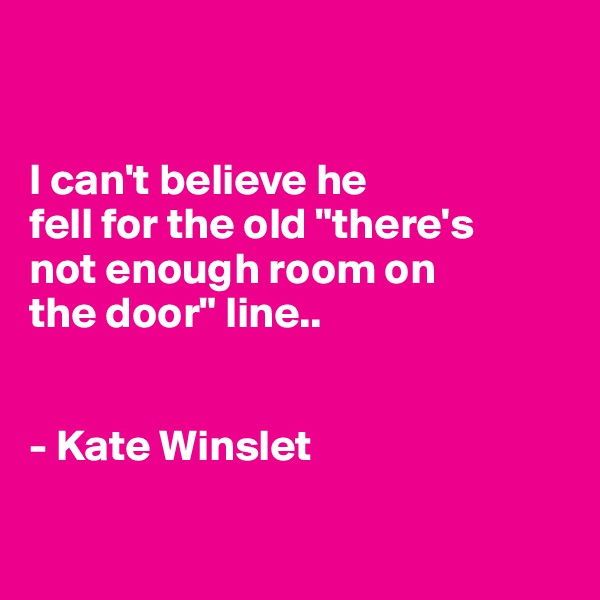 "I can't believe he  fell for the old ""there's  not enough room on  the door"" line..   - Kate Winslet"