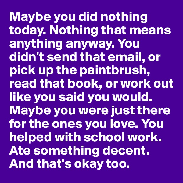 Maybe you did nothing today. Nothing that means anything anyway. You didn't send that email, or pick up the paintbrush, read that book, or work out like you said you would. Maybe you were just there for the ones you love. You helped with school work. Ate something decent. And that's okay too.