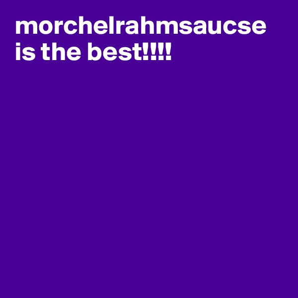 morchelrahmsaucse is the best!!!!