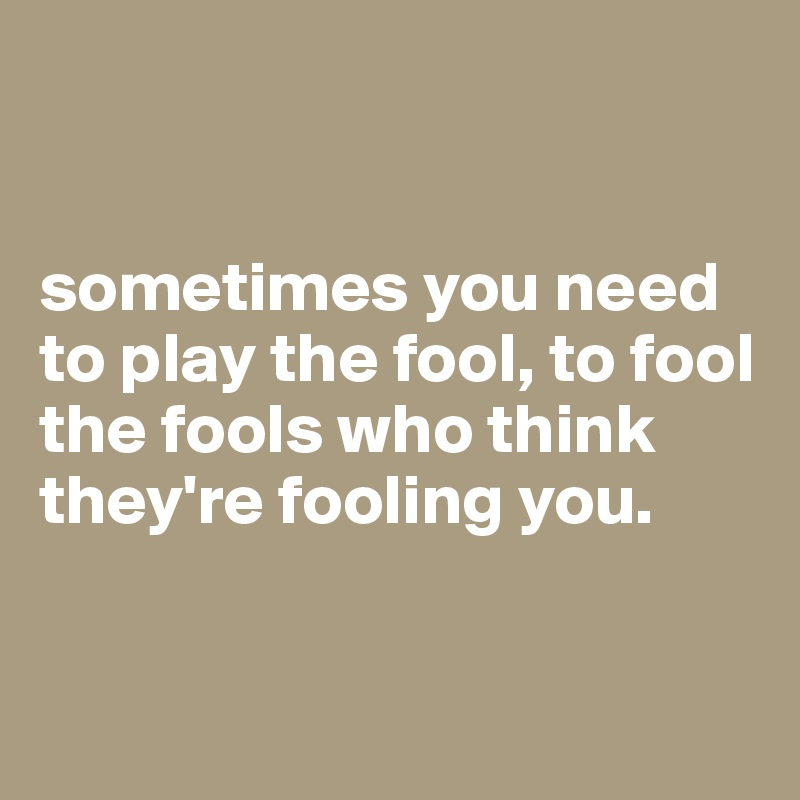sometimes you need to play the fool, to fool the fools who think they're fooling you.