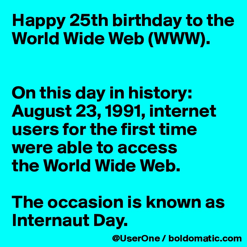Happy 25th birthday to the World Wide Web (WWW).   On this day in history: August 23, 1991, internet users for the first time were able to access the World Wide Web.  The occasion is known as Internaut Day.