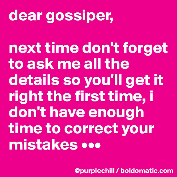 dear gossiper,   next time don't forget to ask me all the details so you'll get it right the first time, i don't have enough time to correct your mistakes •••