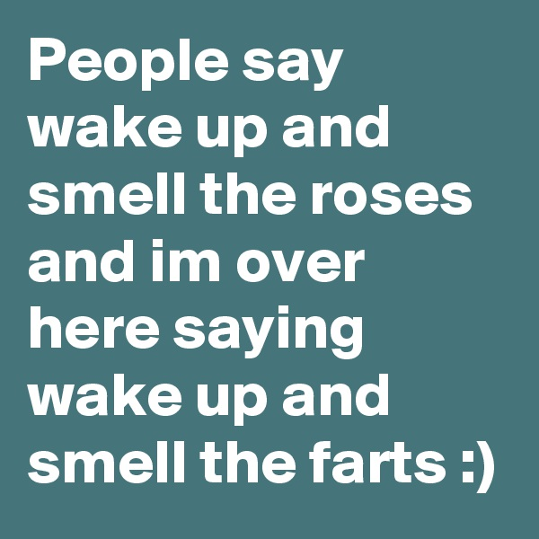 People say wake up and smell the roses and i?m over here saying wake up and smell the farts :)