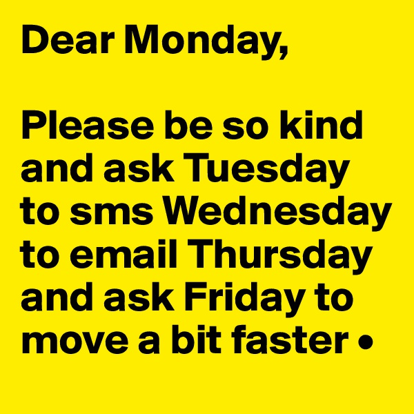 Dear Monday,  Please be so kind and ask Tuesday to sms Wednesday to email Thursday and ask Friday to move a bit faster •