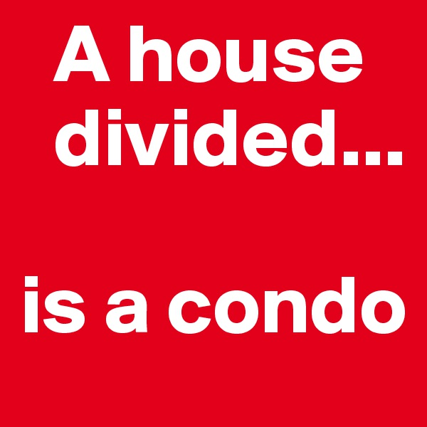 A house         divided...   is a condo