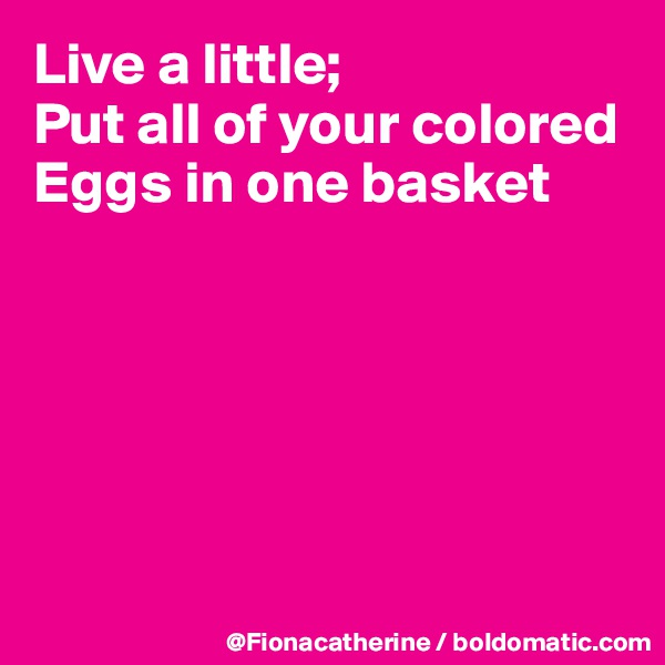 Live a little; Put all of your colored Eggs in one basket