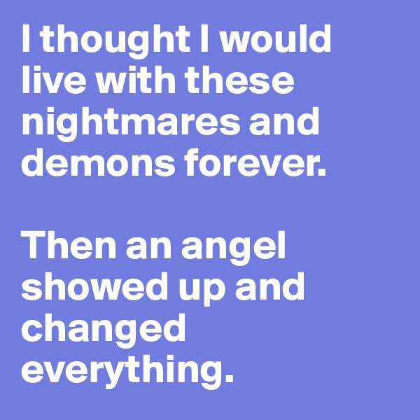 I thought I would live with these nightmares and demons forever.   Then an angel showed up and changed  everything.