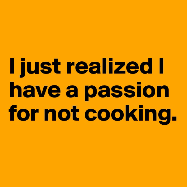 I just realized I have a passion for not cooking.