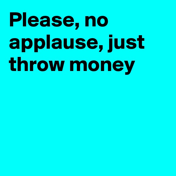 Please, no applause, just throw money