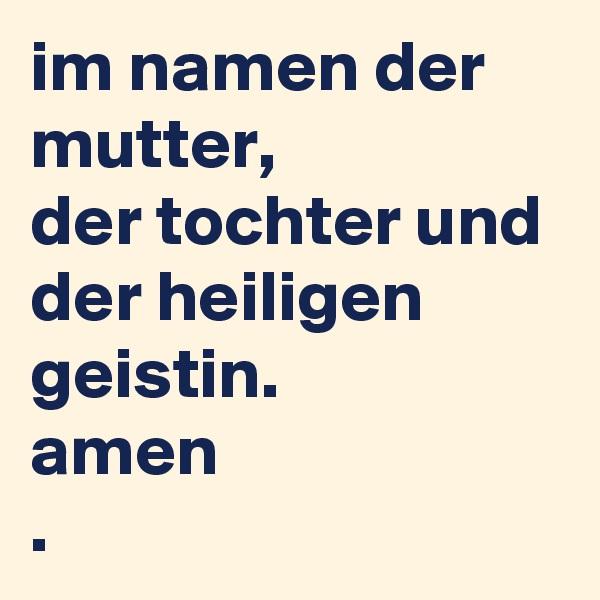 im namen der mutter, der tochter und der heiligen geistin. amen .