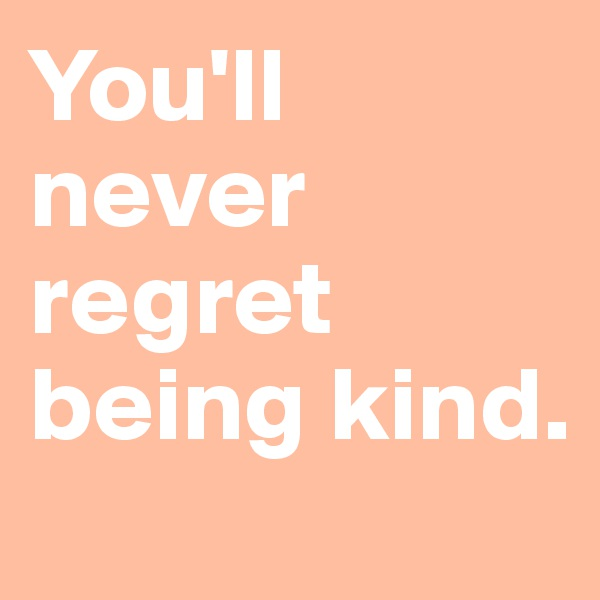 You'll never regret being kind.