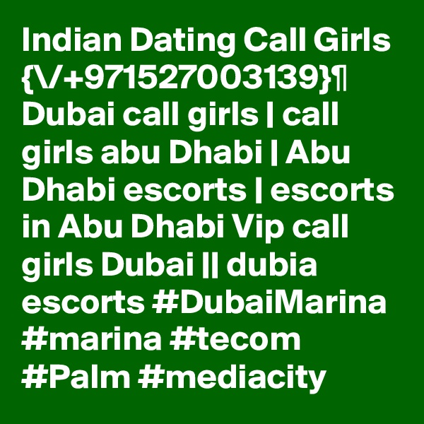 Indian Dating Call Girls {\/+971527003139}¶ Dubai call girls | call girls abu Dhabi | Abu Dhabi escorts | escorts in Abu Dhabi Vip call girls Dubai || dubia escorts #DubaiMarina #marina #tecom #Palm #mediacity