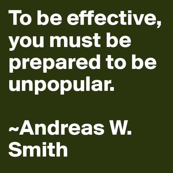 To be effective, you must be prepared to be unpopular.   ~Andreas W. Smith