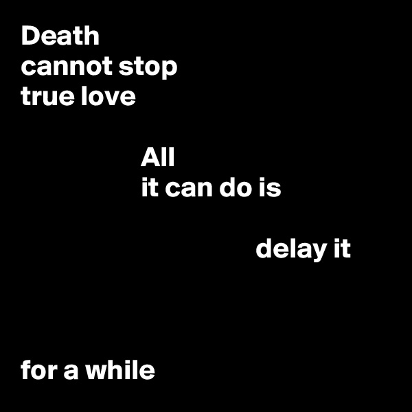 Death cannot stop true love                       All                      it can do is                                           delay it    for a while