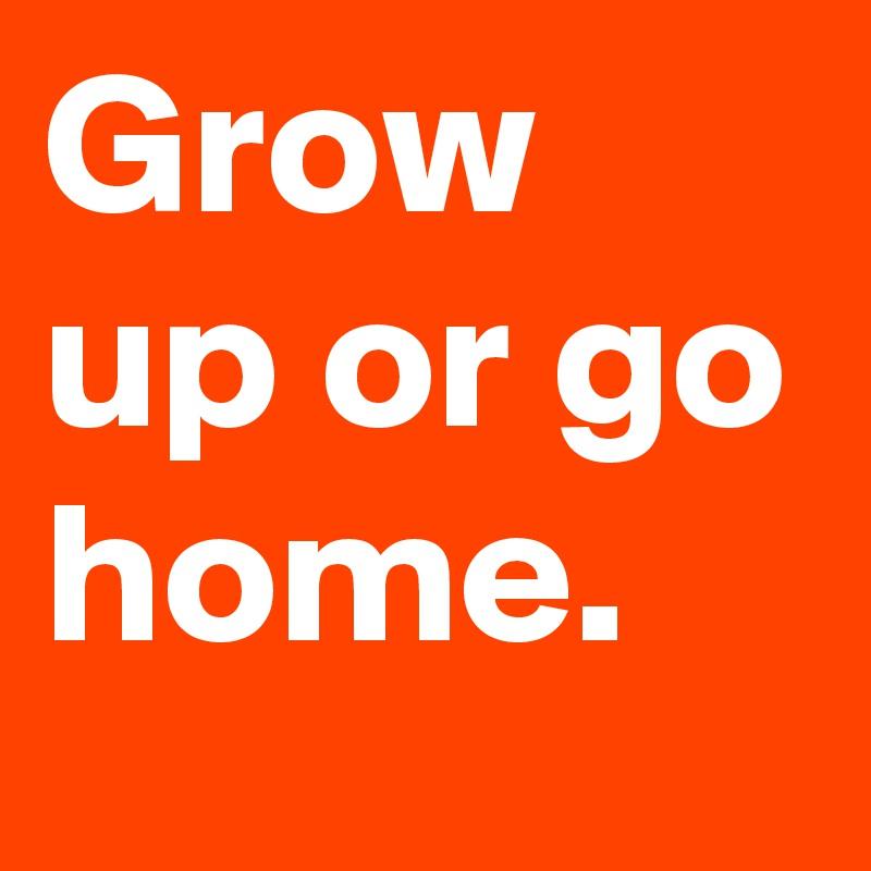 Grow up or go home.