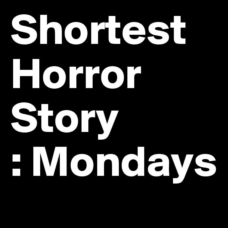 Shortest  Horror      Story   : Mondays