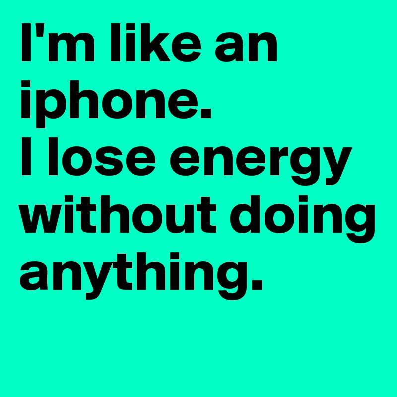 I'm like an iphone.  I lose energy without doing anything.