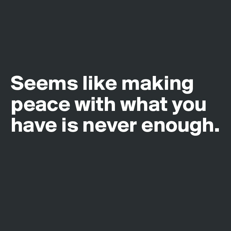 Seems like making peace with what you have is never enough.