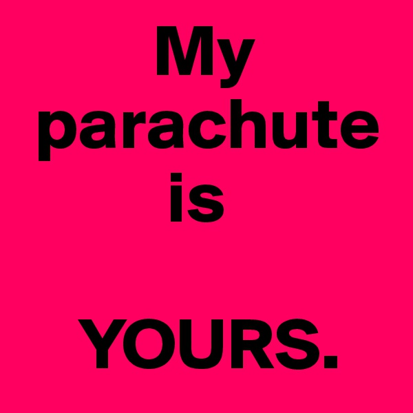My        parachute            is       YOURS.