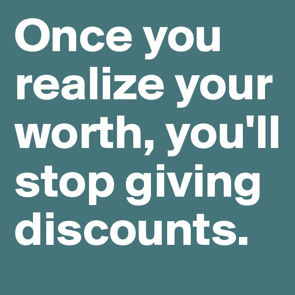 Once you realize your worth, you'll stop giving discounts.