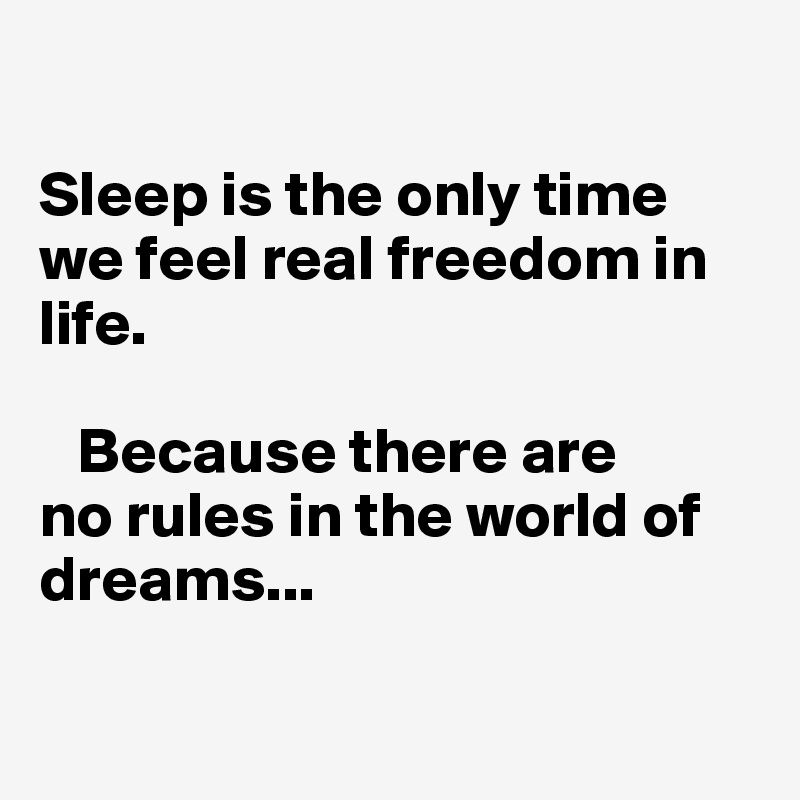 Sleep is the only time we feel real freedom in life.      Because there are  no rules in the world of dreams...