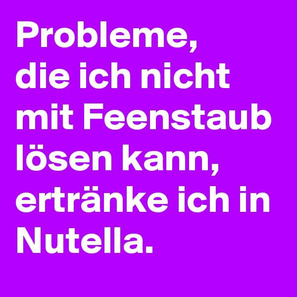 Probleme,  die ich nicht mit Feenstaub lösen kann, ertränke ich in Nutella.