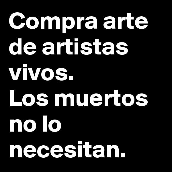Compra arte de artistas vivos. Los muertos no lo necesitan.