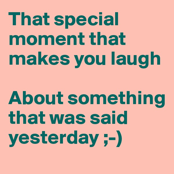 That special moment that makes you laugh  About something that was said yesterday ;-)