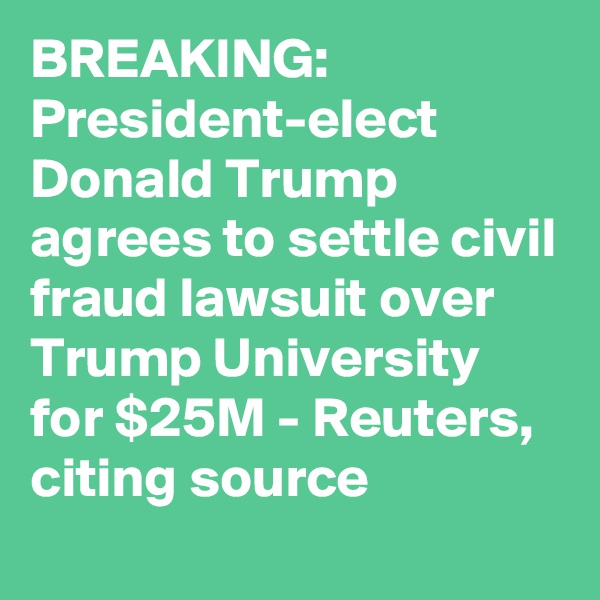 BREAKING: President-elect Donald Trump agrees to settle civil fraud lawsuit over Trump University for $25M - Reuters, citing source