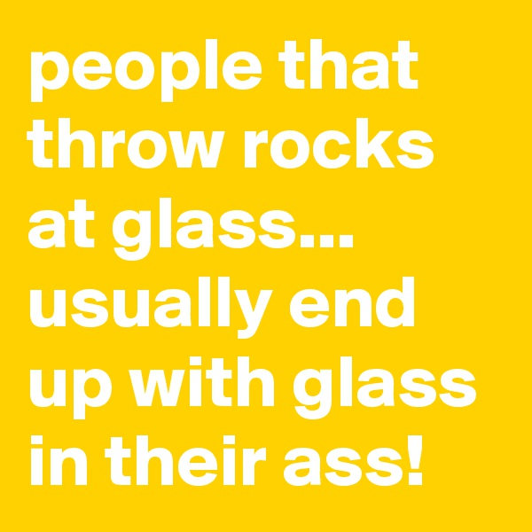 people that throw rocks at glass... usually end up with glass in their ass!