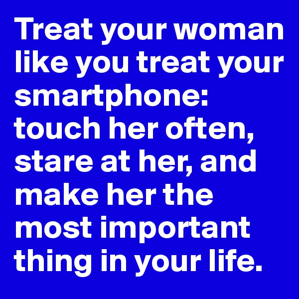 Treat your woman like you treat your smartphone: touch her often, stare at her, and make her the most important thing in your life.