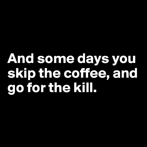 And some days you skip the coffee, and go for the kill.