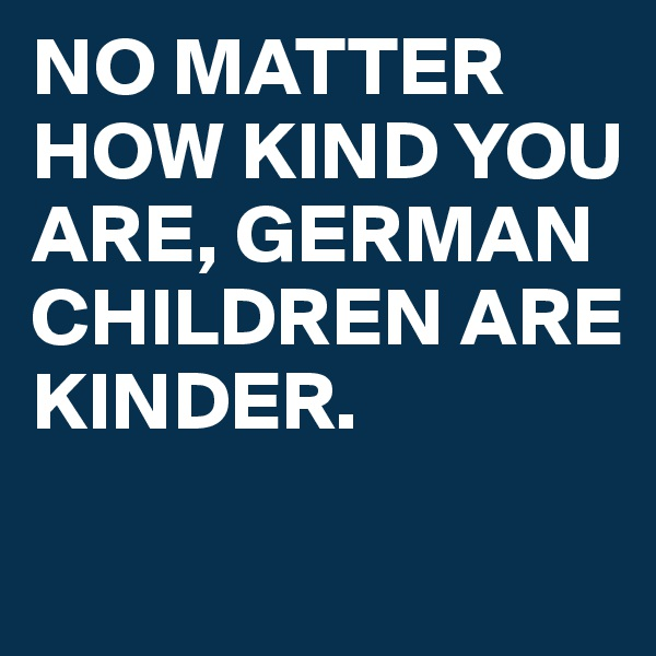 NO MATTER HOW KIND YOU ARE, GERMAN CHILDREN ARE  KINDER.