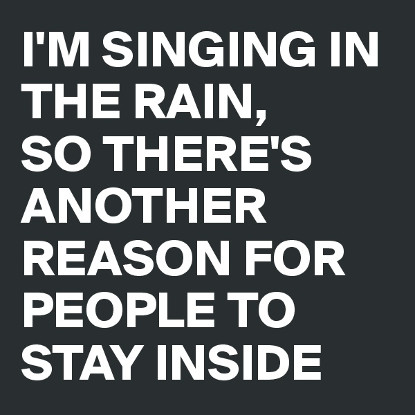 I'M SINGING IN THE RAIN,  SO THERE'S ANOTHER REASON FOR PEOPLE TO STAY INSIDE