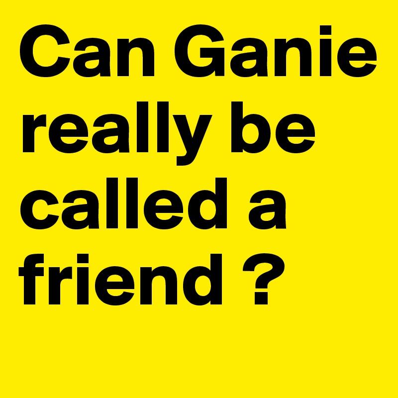 Can Ganie really be called a friend ?