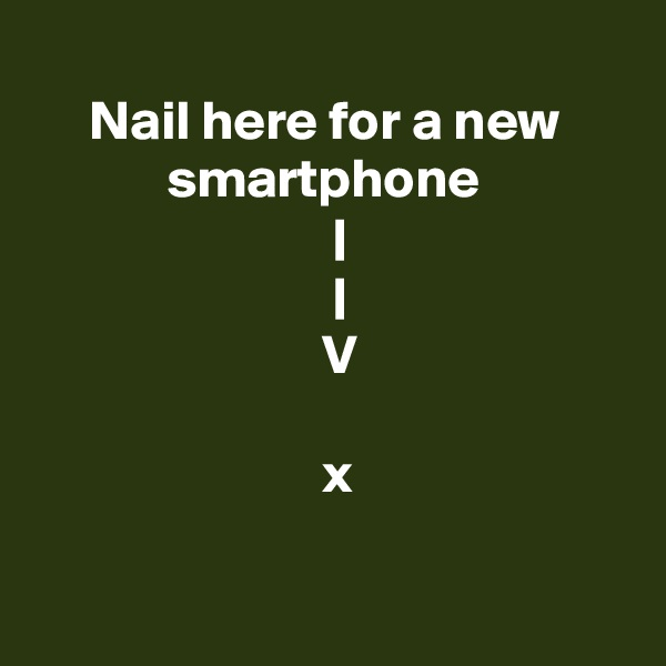 Nail here for a new                  smartphone                            |                            |                           V                             x