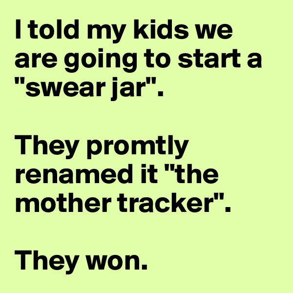 "I told my kids we are going to start a ""swear jar"".   They promtly renamed it ""the mother tracker"".  They won."