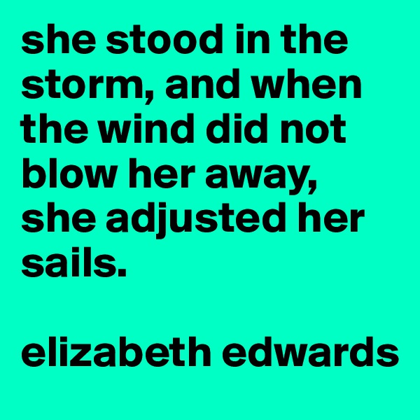 she stood in the storm, and when the wind did not blow her away, she adjusted her sails.   elizabeth edwards