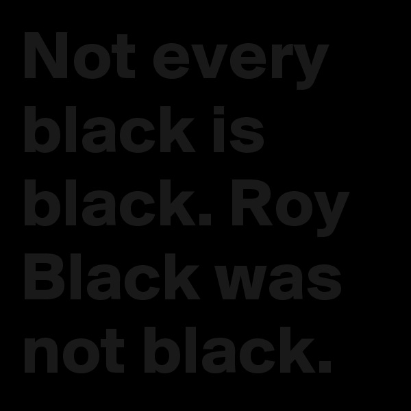 Not every black is black. Roy Black was not black.