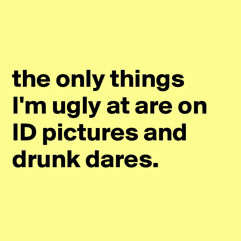 the only things I'm ugly at are on ID pictures and drunk dares.