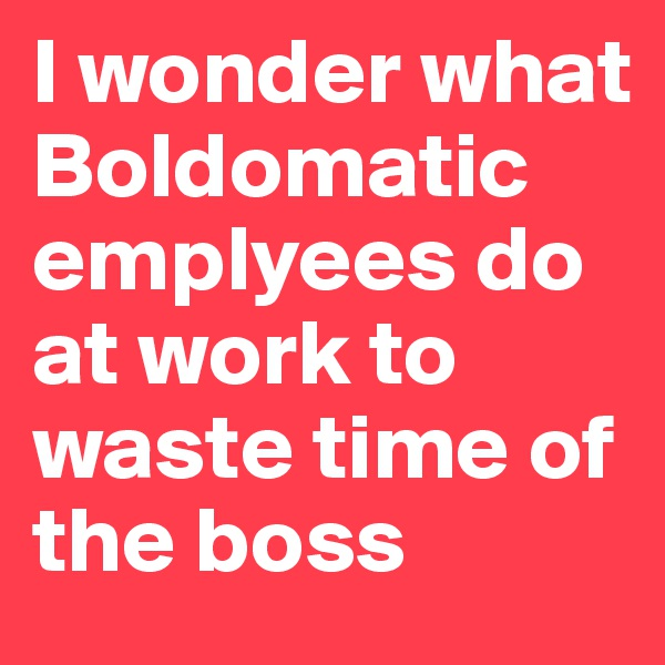 I wonder what Boldomatic emplyees do at work to waste time of the boss