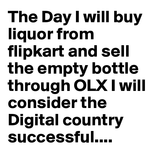 The Day I will buy liquor from flipkart and sell the empty bottle through OLX I will consider the Digital country successful....