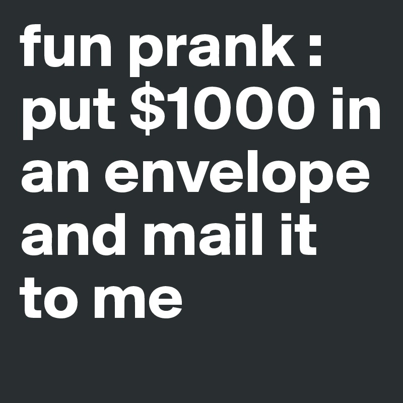 fun prank : put $1000 in an envelope and mail it to me