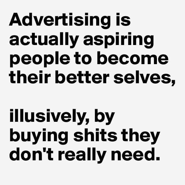 Advertising is actually aspiring people to become their better selves,  illusively, by buying shits they don't really need.