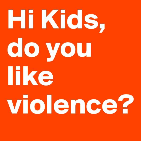 Hi Kids, do you like violence?