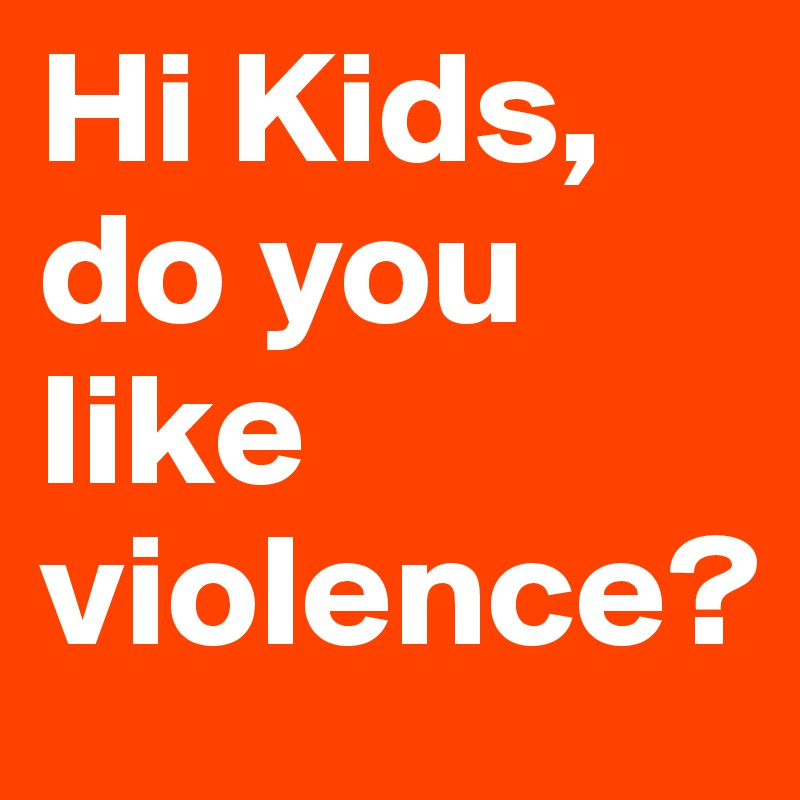 Hi Kids, do you like violence?