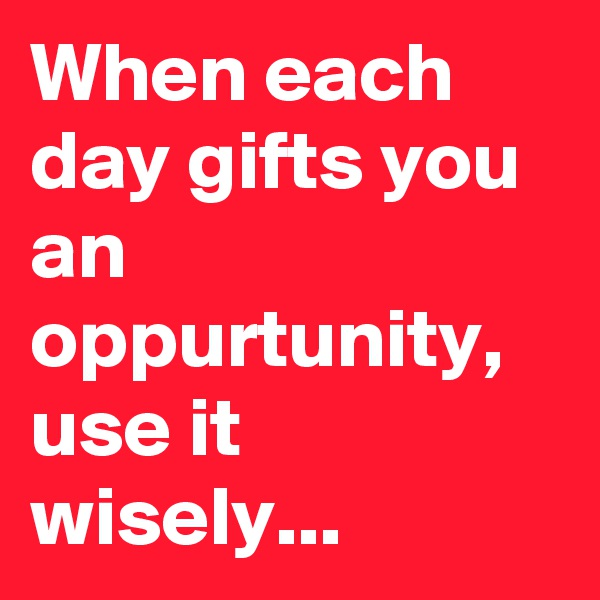 When each day gifts you an oppurtunity, use it wisely...