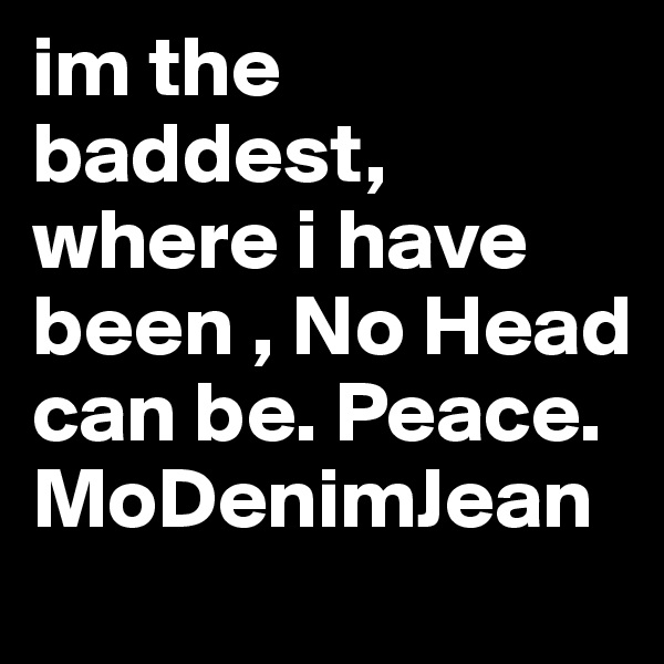 im the baddest, where i have been , No Head can be. Peace. MoDenimJean