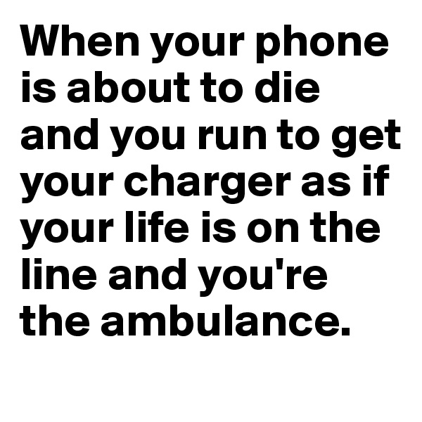 When your phone is about to die and you run to get your charger as if your life is on the line and you're the ambulance.